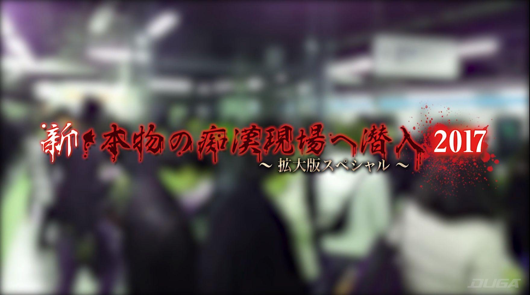 新・本物の痴漢現場へ潜入2017 ~拡大版スペシャル~